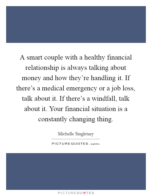 A smart couple with a healthy financial relationship is always talking about money and how they're handling it. If there's a medical emergency or a job loss, talk about it. If there's a windfall, talk about it. Your financial situation is a constantly changing thing Picture Quote #1