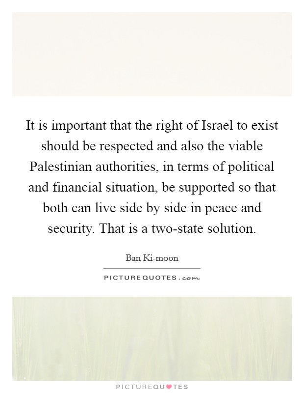It is important that the right of Israel to exist should be respected and also the viable Palestinian authorities, in terms of political and financial situation, be supported so that both can live side by side in peace and security. That is a two-state solution Picture Quote #1