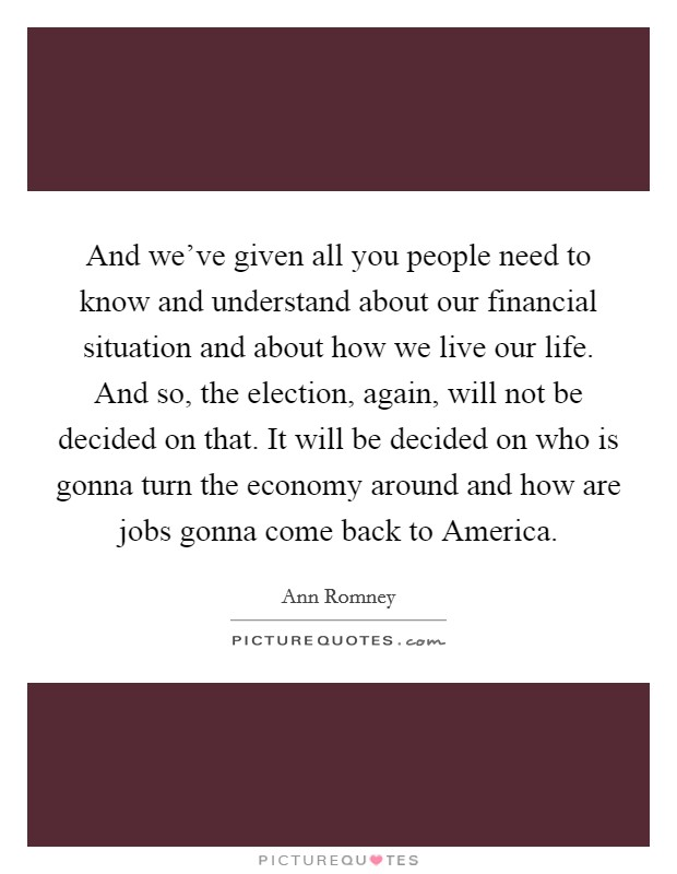 And we've given all you people need to know and understand about our financial situation and about how we live our life. And so, the election, again, will not be decided on that. It will be decided on who is gonna turn the economy around and how are jobs gonna come back to America Picture Quote #1