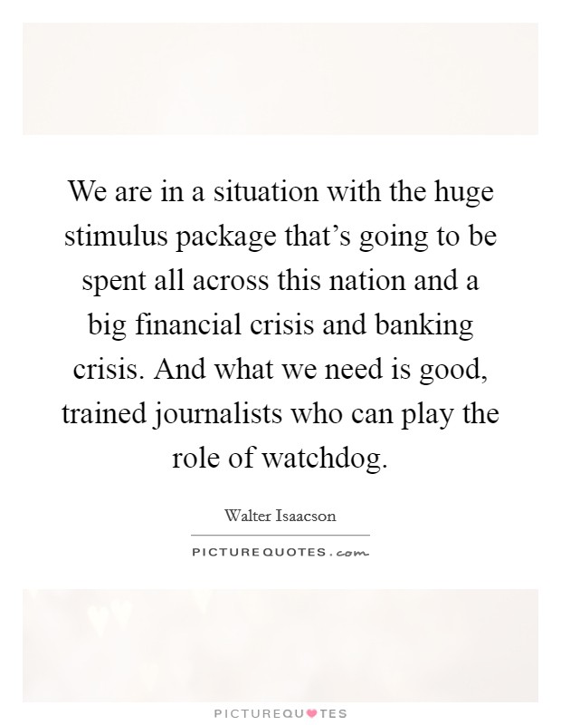 We are in a situation with the huge stimulus package that's going to be spent all across this nation and a big financial crisis and banking crisis. And what we need is good, trained journalists who can play the role of watchdog Picture Quote #1