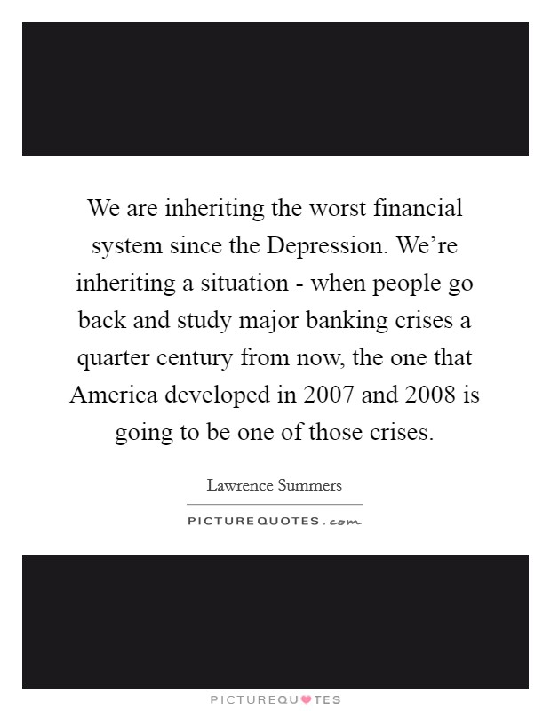 We are inheriting the worst financial system since the Depression. We're inheriting a situation - when people go back and study major banking crises a quarter century from now, the one that America developed in 2007 and 2008 is going to be one of those crises Picture Quote #1