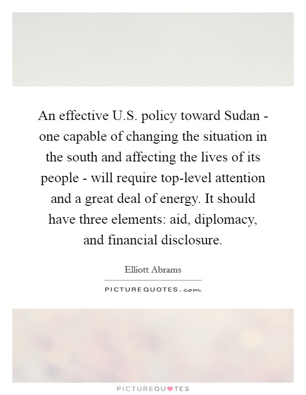 An effective U.S. policy toward Sudan - one capable of changing the situation in the south and affecting the lives of its people - will require top-level attention and a great deal of energy. It should have three elements: aid, diplomacy, and financial disclosure Picture Quote #1