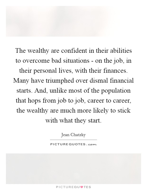 The wealthy are confident in their abilities to overcome bad situations - on the job, in their personal lives, with their finances. Many have triumphed over dismal financial starts. And, unlike most of the population that hops from job to job, career to career, the wealthy are much more likely to stick with what they start Picture Quote #1