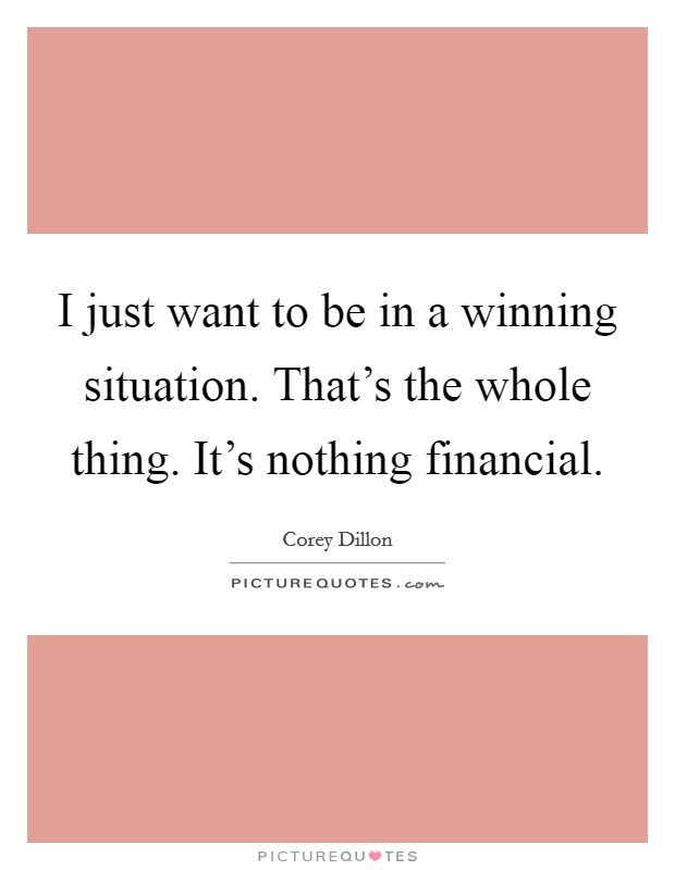 I just want to be in a winning situation. That's the whole thing. It's nothing financial Picture Quote #1