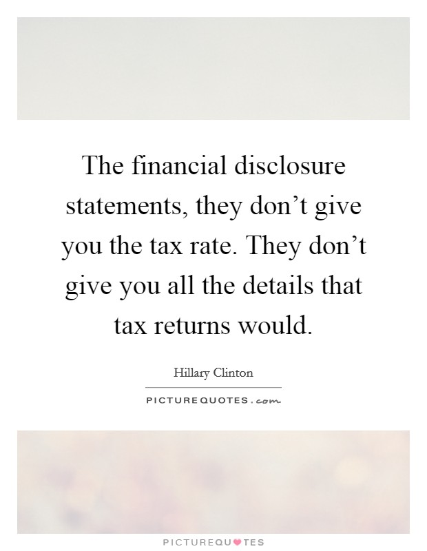 The financial disclosure statements, they don't give you the tax rate. They don't give you all the details that tax returns would Picture Quote #1
