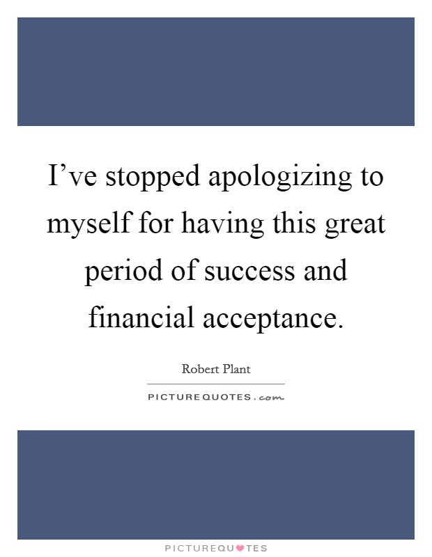 I've stopped apologizing to myself for having this great period of success and financial acceptance Picture Quote #1
