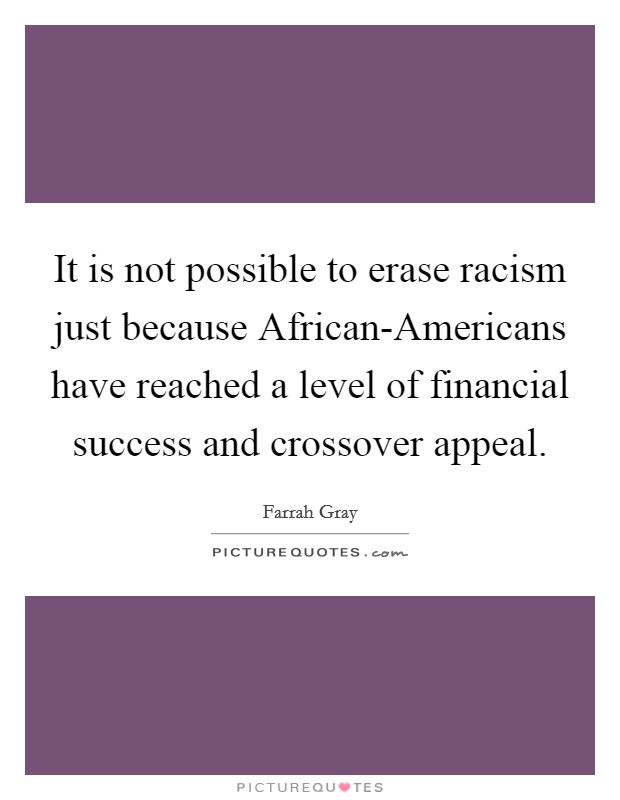 It is not possible to erase racism just because African-Americans have reached a level of financial success and crossover appeal Picture Quote #1