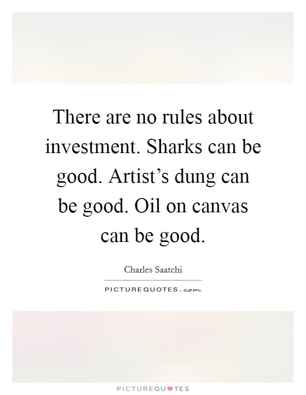 There are no rules about investment. Sharks can be good. Artist's dung can be good. Oil on canvas can be good Picture Quote #1