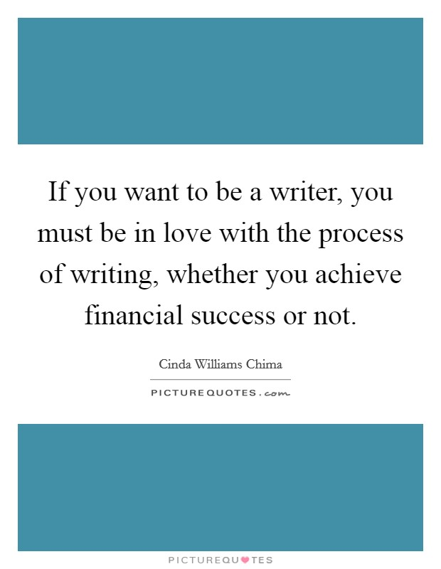 If you want to be a writer, you must be in love with the process of writing, whether you achieve financial success or not. Picture Quote #1