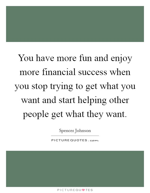 You have more fun and enjoy more financial success when you stop trying to get what you want and start helping other people get what they want Picture Quote #1