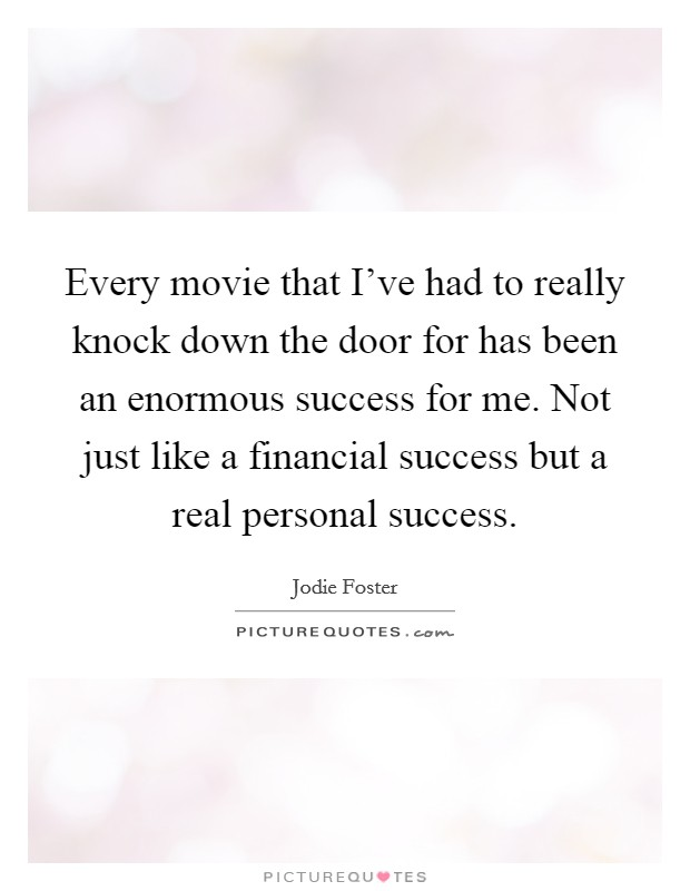 Every movie that I've had to really knock down the door for has been an enormous success for me. Not just like a financial success but a real personal success Picture Quote #1