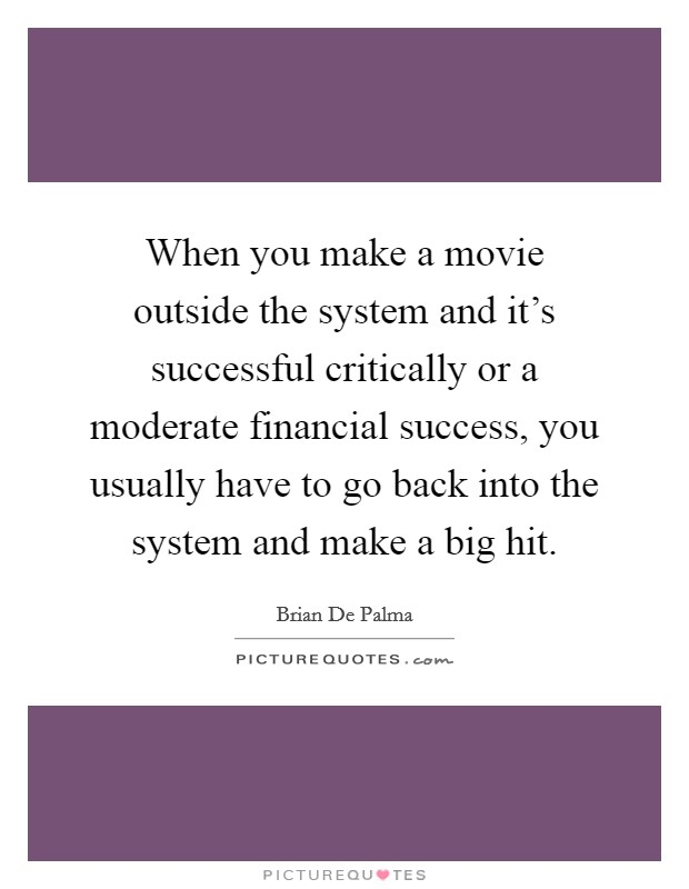When you make a movie outside the system and it's successful critically or a moderate financial success, you usually have to go back into the system and make a big hit Picture Quote #1