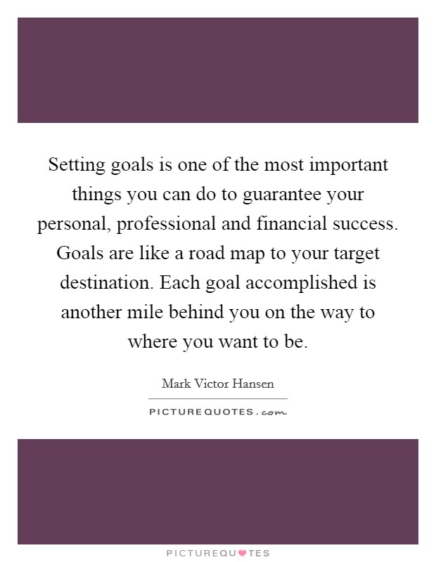 Setting goals is one of the most important things you can do to guarantee your personal, professional and financial success. Goals are like a road map to your target destination. Each goal accomplished is another mile behind you on the way to where you want to be Picture Quote #1