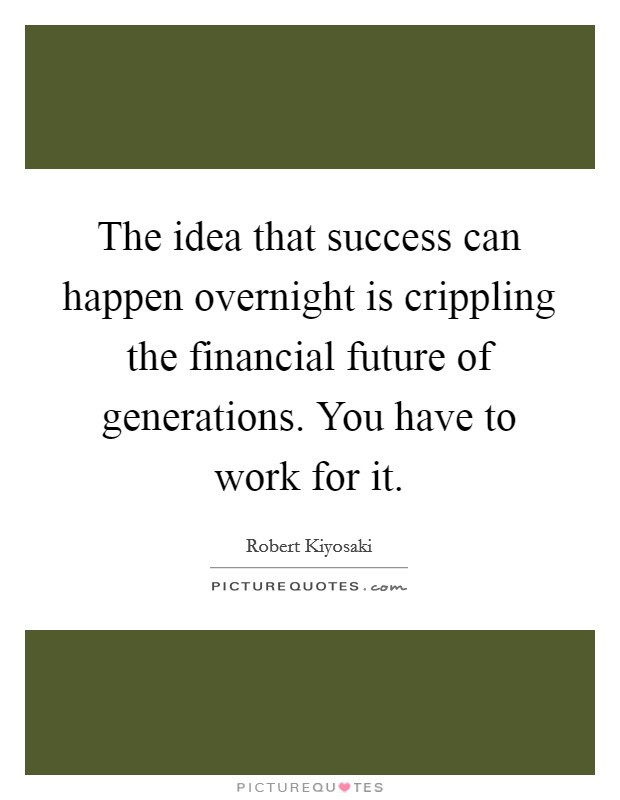 The idea that success can happen overnight is crippling the financial future of generations. You have to work for it Picture Quote #1