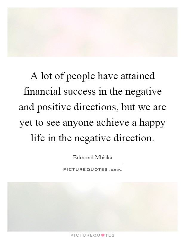 A lot of people have attained financial success in the negative and positive directions, but we are yet to see anyone achieve a happy life in the negative direction Picture Quote #1