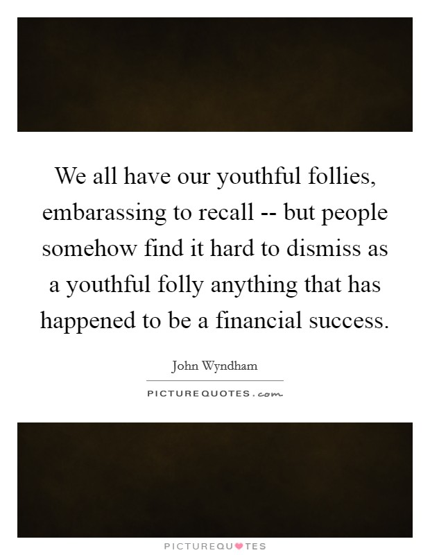 We all have our youthful follies, embarassing to recall -- but people somehow find it hard to dismiss as a youthful folly anything that has happened to be a financial success Picture Quote #1