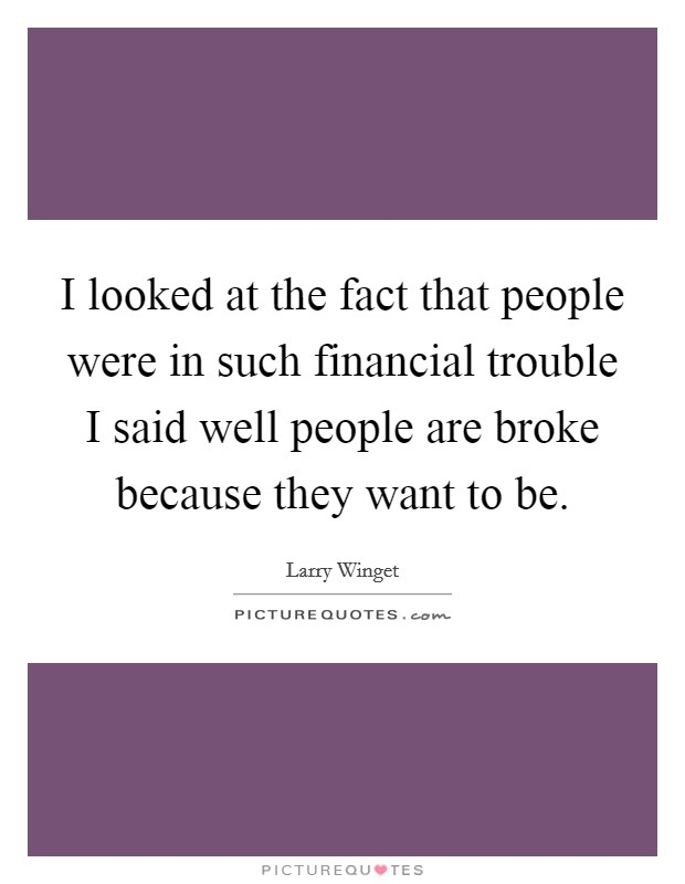 I looked at the fact that people were in such financial trouble I said well people are broke because they want to be. Picture Quote #1