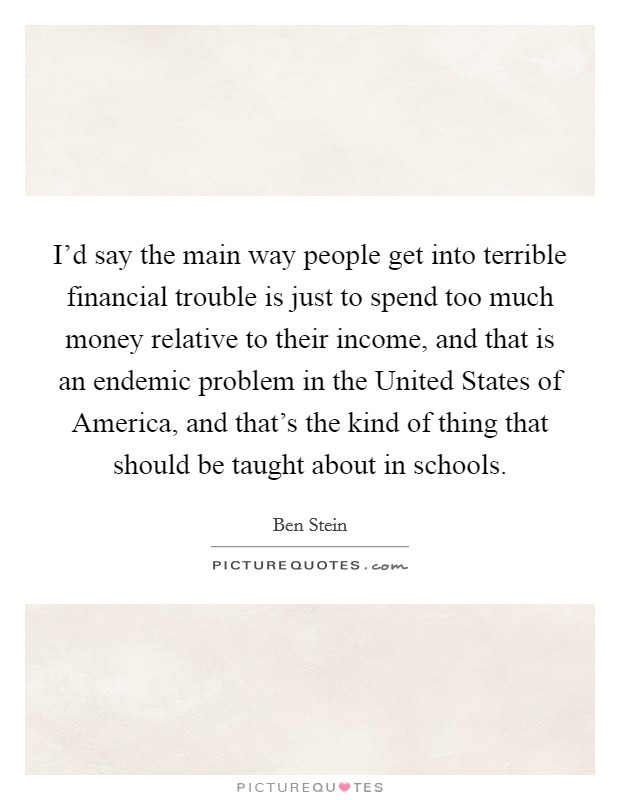 I'd say the main way people get into terrible financial trouble is just to spend too much money relative to their income, and that is an endemic problem in the United States of America, and that's the kind of thing that should be taught about in schools Picture Quote #1