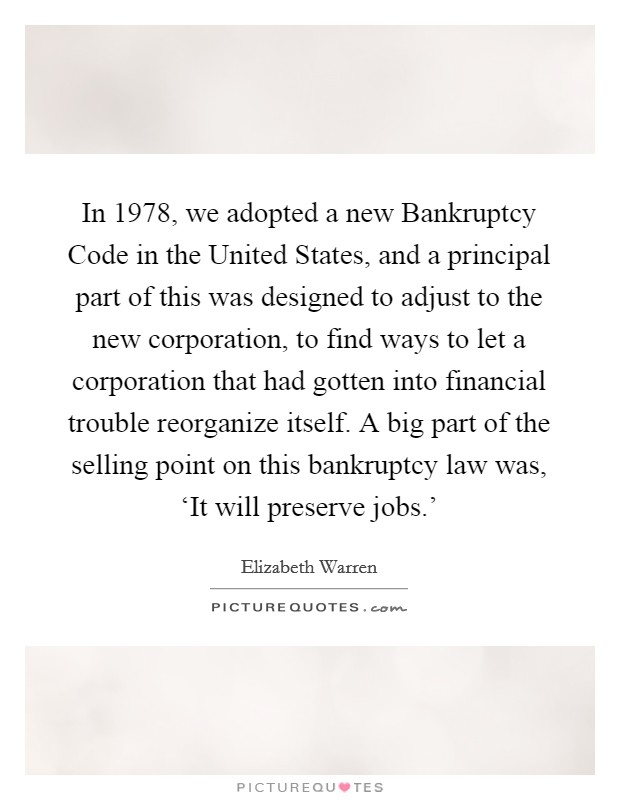 In 1978, we adopted a new Bankruptcy Code in the United States, and a principal part of this was designed to adjust to the new corporation, to find ways to let a corporation that had gotten into financial trouble reorganize itself. A big part of the selling point on this bankruptcy law was, 'It will preserve jobs.' Picture Quote #1