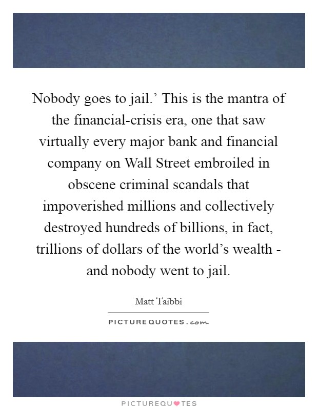 Nobody goes to jail.' This is the mantra of the financial-crisis era, one that saw virtually every major bank and financial company on Wall Street embroiled in obscene criminal scandals that impoverished millions and collectively destroyed hundreds of billions, in fact, trillions of dollars of the world's wealth - and nobody went to jail Picture Quote #1