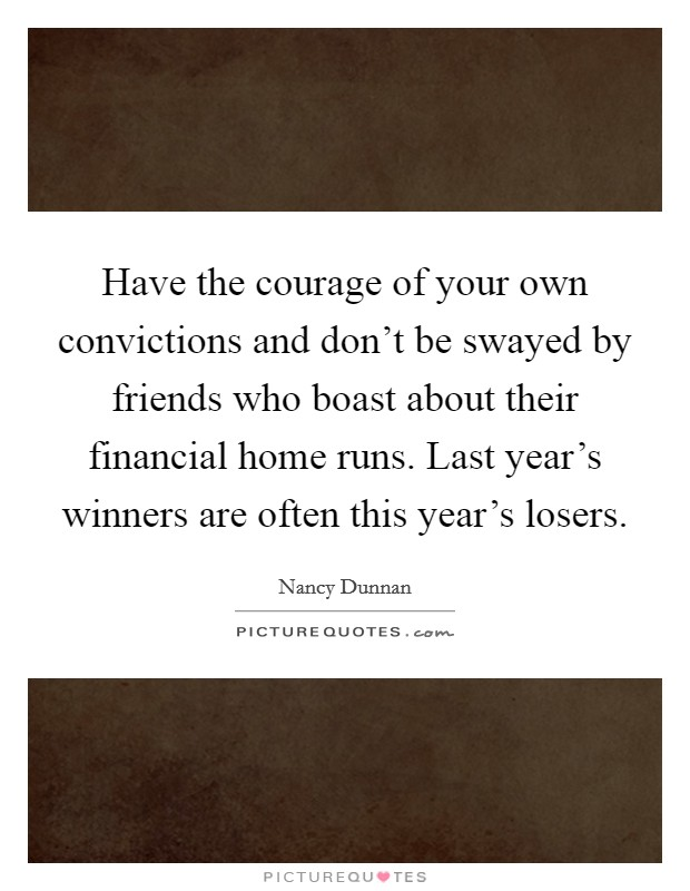 Have the courage of your own convictions and don't be swayed by friends who boast about their financial home runs. Last year's winners are often this year's losers Picture Quote #1