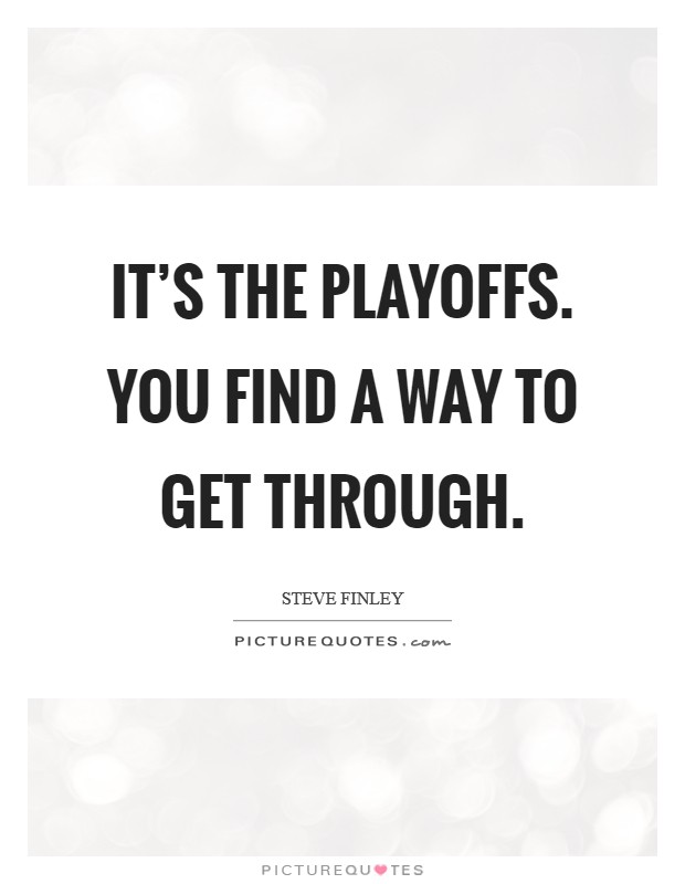 It's the playoffs. You find a way to get through Picture Quote #1