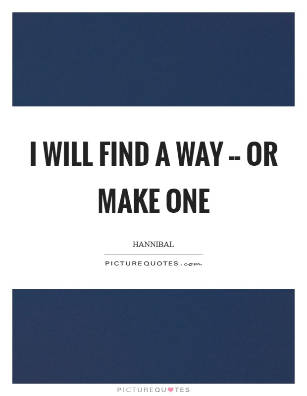 I will find a way -- or make one Picture Quote #1