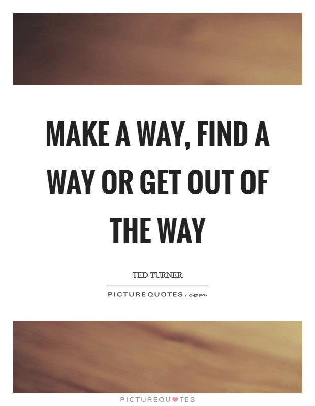 Make a way, find a way or get out of the way Picture Quote #1