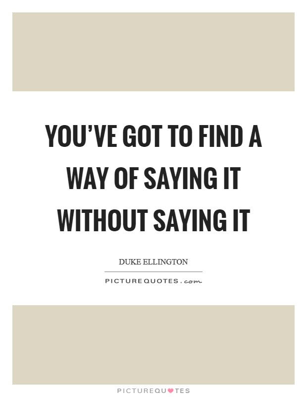 You've got to find a way of saying it without saying it Picture Quote #1