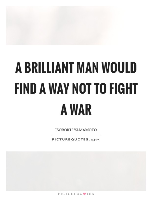 A brilliant man would find a way not to fight a war Picture Quote #1