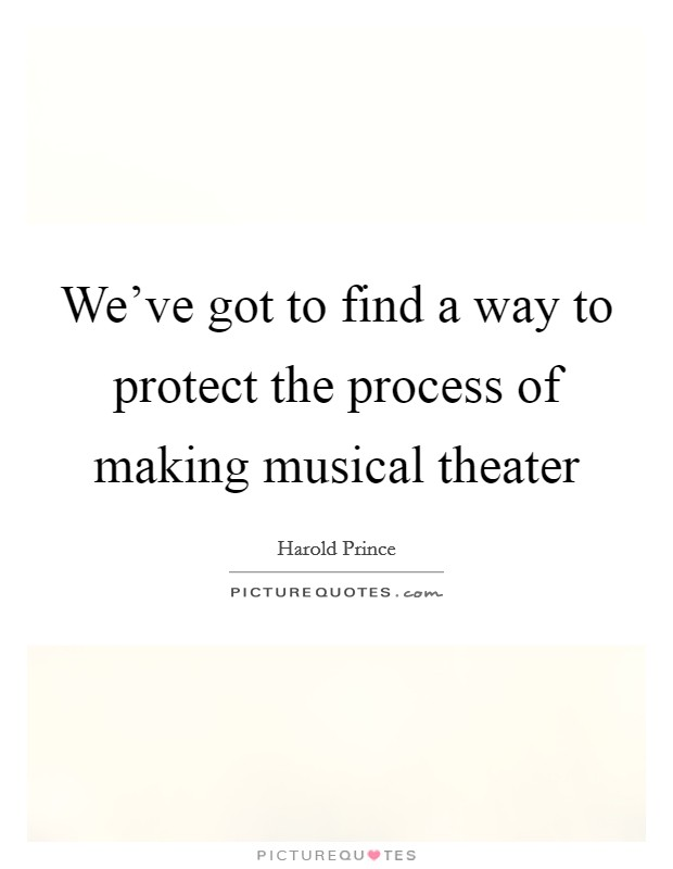 We've got to find a way to protect the process of making musical theater Picture Quote #1