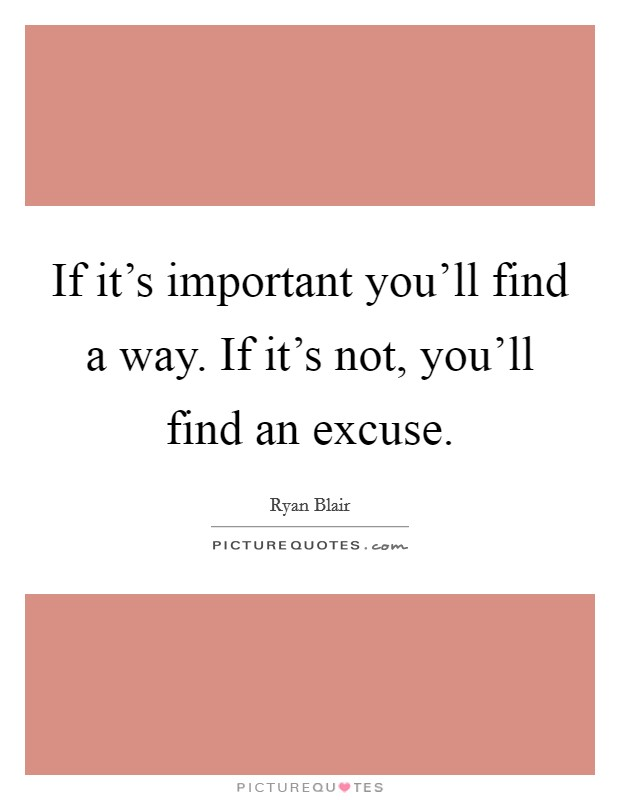 If it's important you'll find a way. If it's not, you'll find an excuse Picture Quote #1