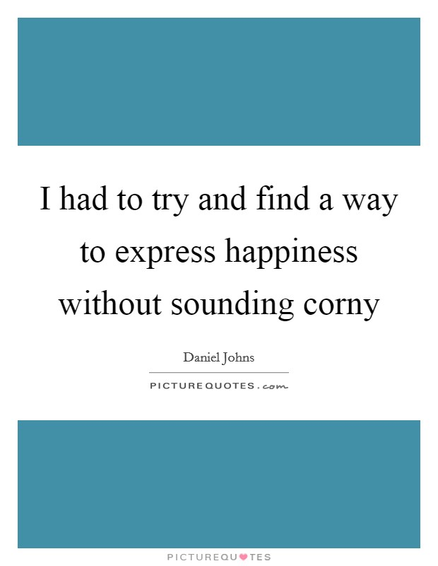 I had to try and find a way to express happiness without sounding corny Picture Quote #1