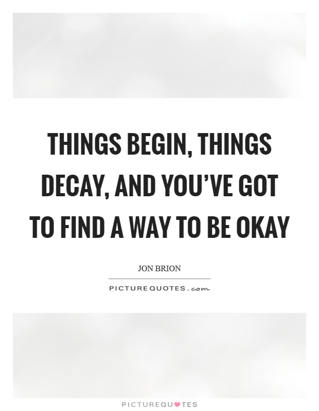 Things begin, things decay, and you've got to find a way to be okay Picture Quote #1