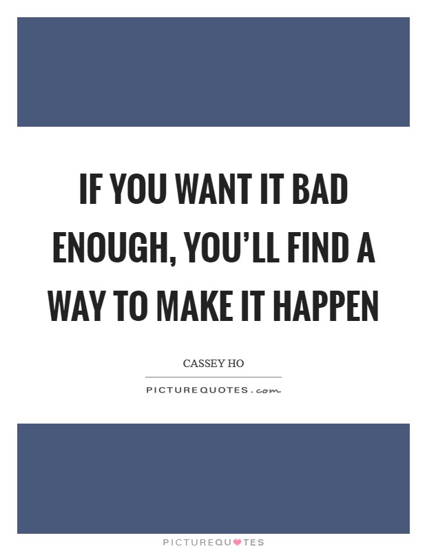 If you want it bad enough, you'll find a way to make it happen Picture Quote #1