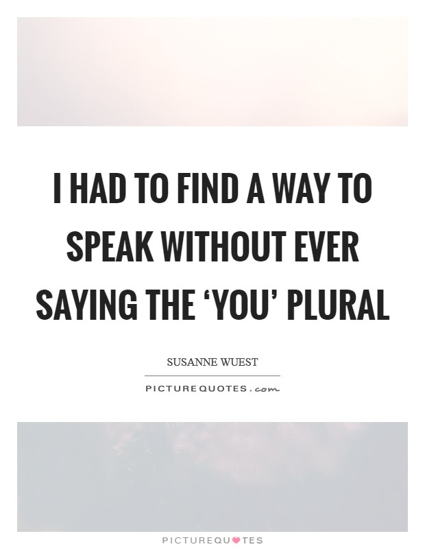 I had to find a way to speak without ever saying the 'you' plural Picture Quote #1