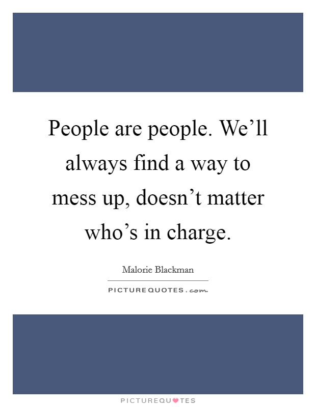 People are people. We'll always find a way to mess up, doesn't matter who's in charge Picture Quote #1
