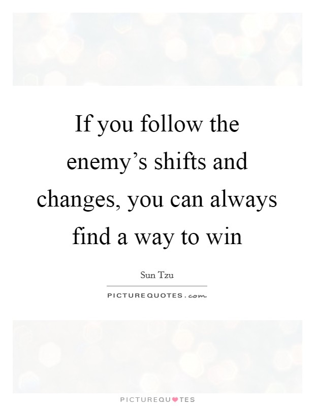 If you follow the enemy's shifts and changes, you can always find a way to win Picture Quote #1