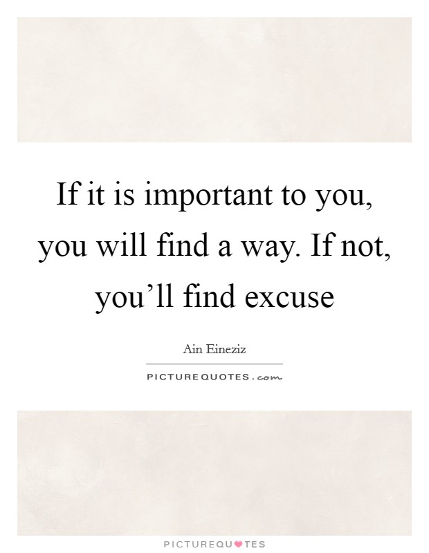 If it is important to you, you will find a way. If not, you'll find excuse Picture Quote #1