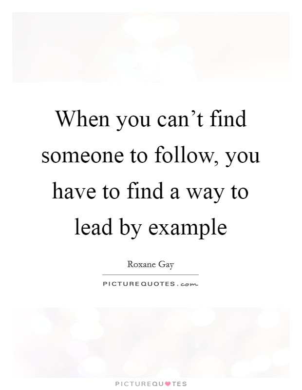 When you can't find someone to follow, you have to find a way to lead by example Picture Quote #1