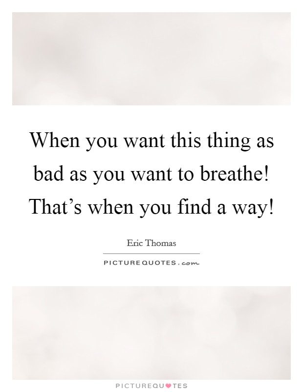 When you want this thing as bad as you want to breathe! That's when you find a way! Picture Quote #1