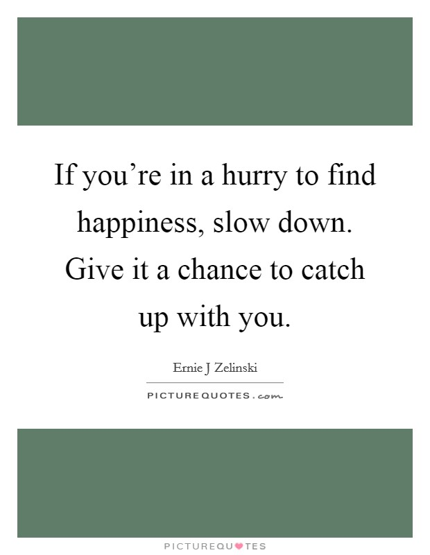 If you're in a hurry to find happiness, slow down. Give it a chance to catch up with you Picture Quote #1
