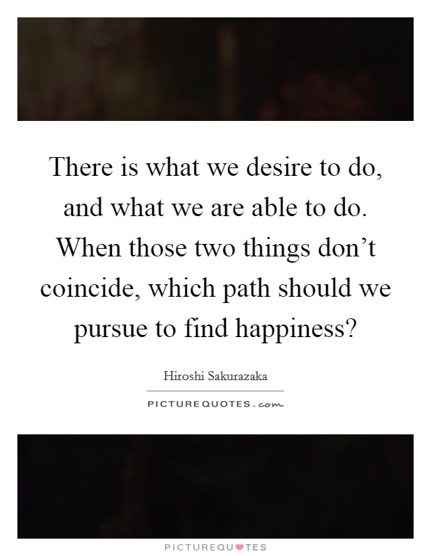 There is what we desire to do, and what we are able to do. When those two things don't coincide, which path should we pursue to find happiness? Picture Quote #1