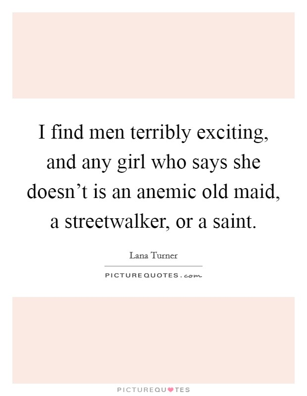 I find men terribly exciting, and any girl who says she doesn't is an anemic old maid, a streetwalker, or a saint Picture Quote #1