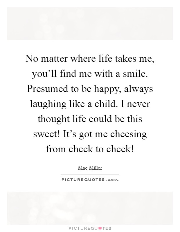No matter where life takes me, you'll find me with a smile. Presumed to be happy, always laughing like a child. I never thought life could be this sweet! It's got me cheesing from cheek to cheek! Picture Quote #1