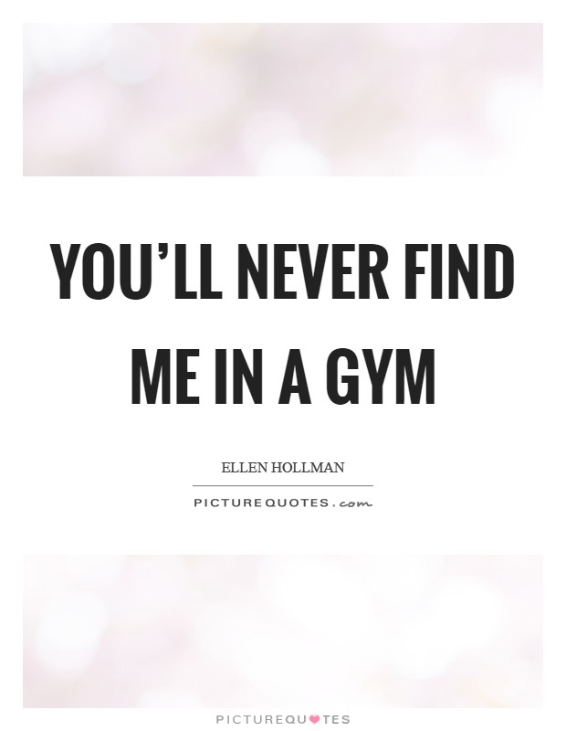 You'll never find me in a gym Picture Quote #1