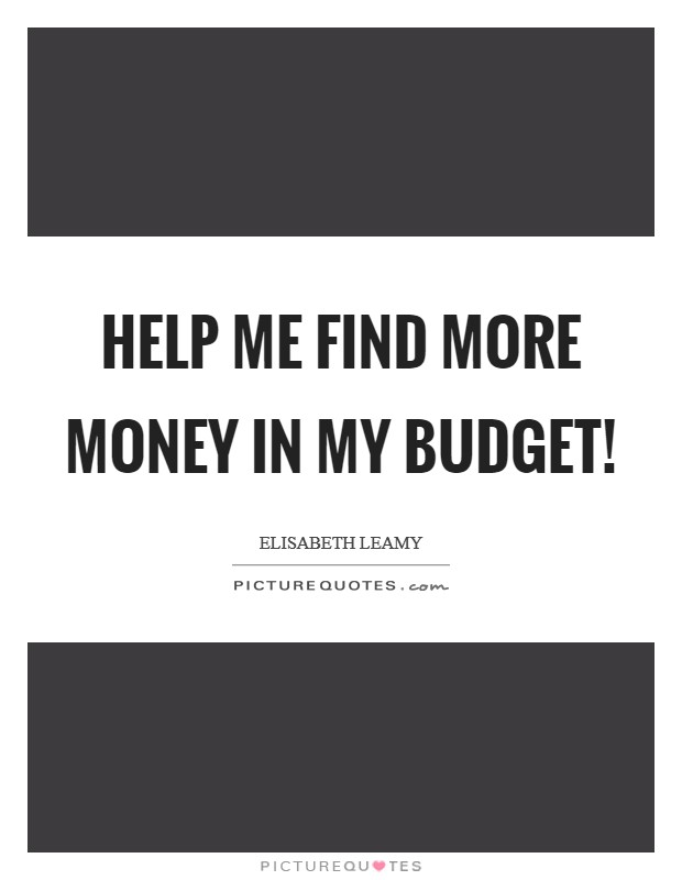 Help me find more money in my budget! Picture Quote #1