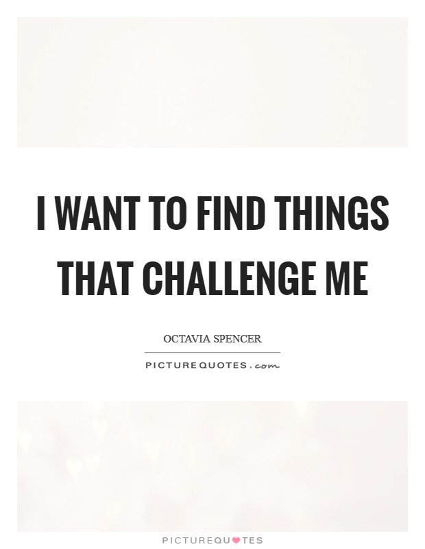 I want to find things that challenge me Picture Quote #1