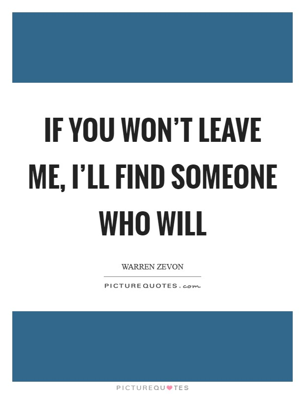 If you won't leave me, I'll find someone who will Picture Quote #1