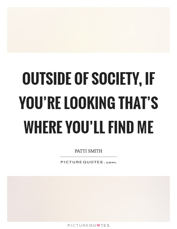 Outside of society, if you're looking that's where you'll find me Picture Quote #1